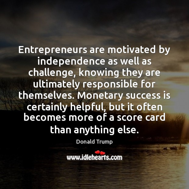 Entrepreneurs are motivated by independence as well as challenge, knowing they are Entrepreneurship Quotes Image
