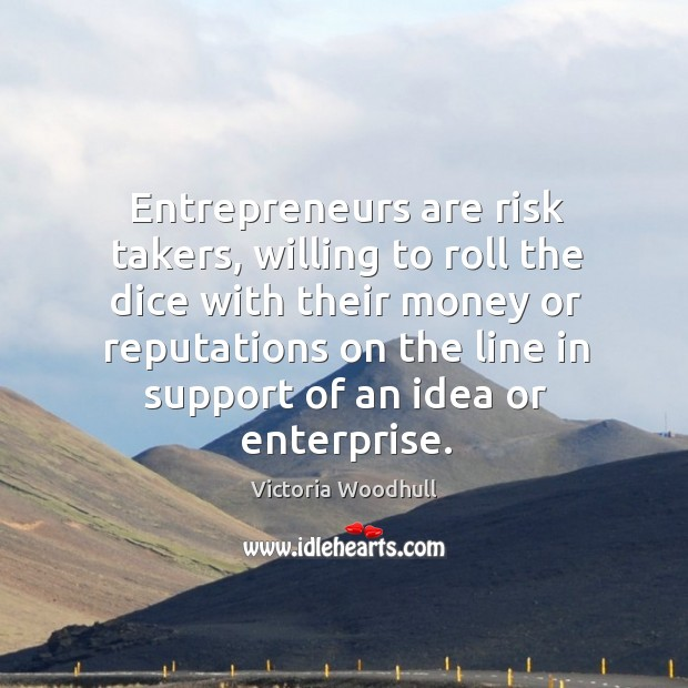 Entrepreneurs are risk takers, willing to roll the dice with their money or Victoria Woodhull Picture Quote