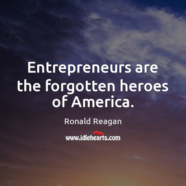 Entrepreneurs are the forgotten heroes of America. Entrepreneurship Quotes Image