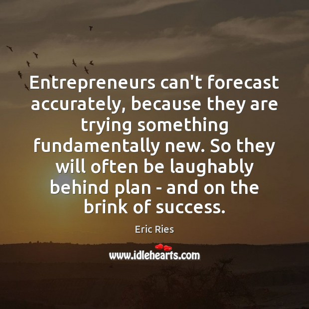 Entrepreneurs can't forecast accurately, because they are trying something fundamentally new. So Eric Ries Picture Quote