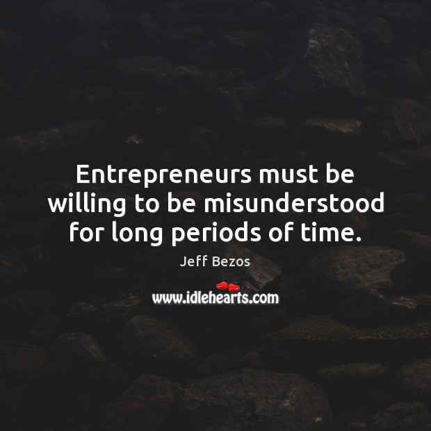 Entrepreneurs must be willing to be misunderstood for long periods of time. Jeff Bezos Picture Quote