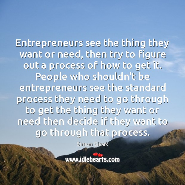 Entrepreneurs see the thing they want or need, then try to figure Simon Sinek Picture Quote