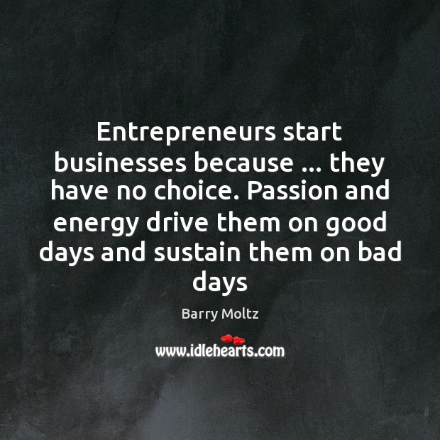 Image, Entrepreneurs start businesses because … they have no choice. Passion and energy drive