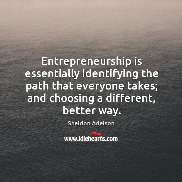 Entrepreneurship is essentially identifying the path that everyone takes; and choosing a Entrepreneurship Quotes Image