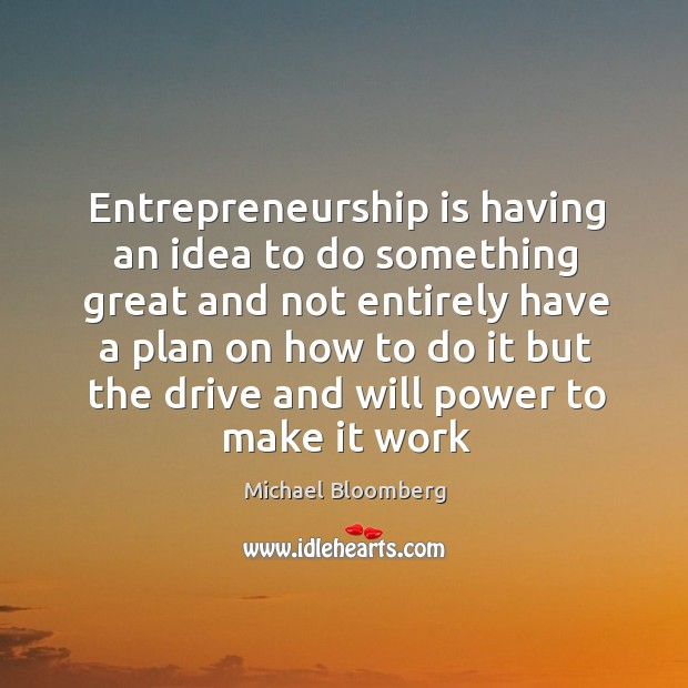 Entrepreneurship is having an idea to do something great and not entirely Will Power Quotes Image