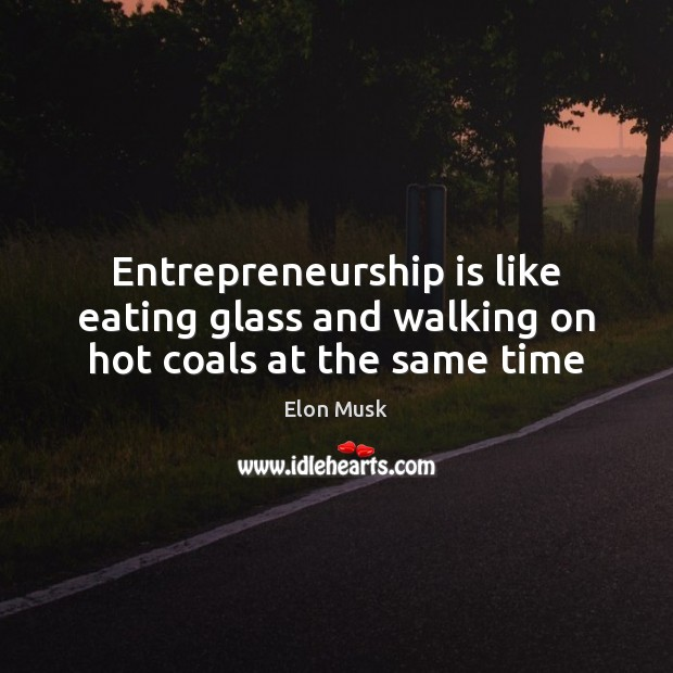 Entrepreneurship is like eating glass and walking on hot coals at the same time Elon Musk Picture Quote