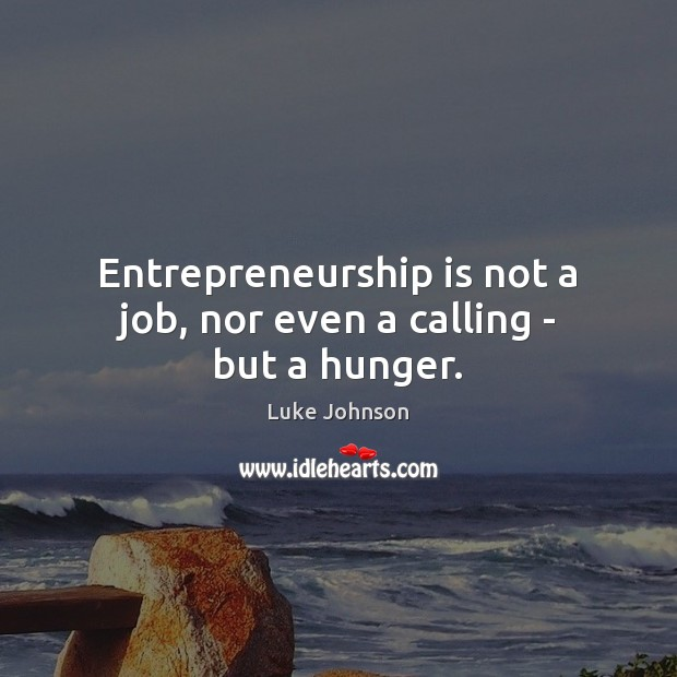 Entrepreneurship is not a job, nor even a calling – but a hunger. Image