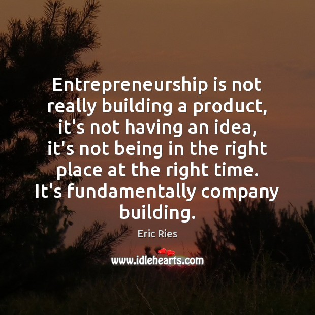 Entrepreneurship is not really building a product, it's not having an idea, Eric Ries Picture Quote