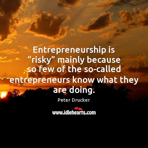 "Entrepreneurship is ""risky"" mainly because so few of the so-called entrepreneurs know Entrepreneurship Quotes Image"