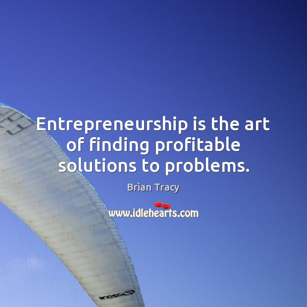 Entrepreneurship is the art of finding profitable solutions to problems. Entrepreneurship Quotes Image