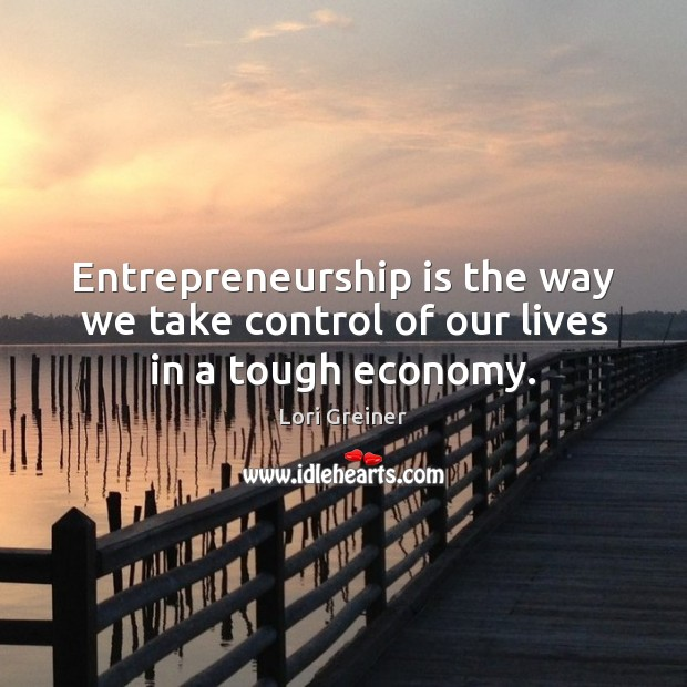 Entrepreneurship is the way we take control of our lives in a tough economy. Entrepreneurship Quotes Image