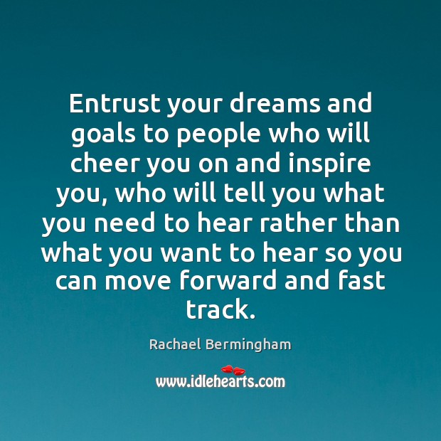 Entrust your dreams and goals to people who will cheer you on Rachael Bermingham Picture Quote