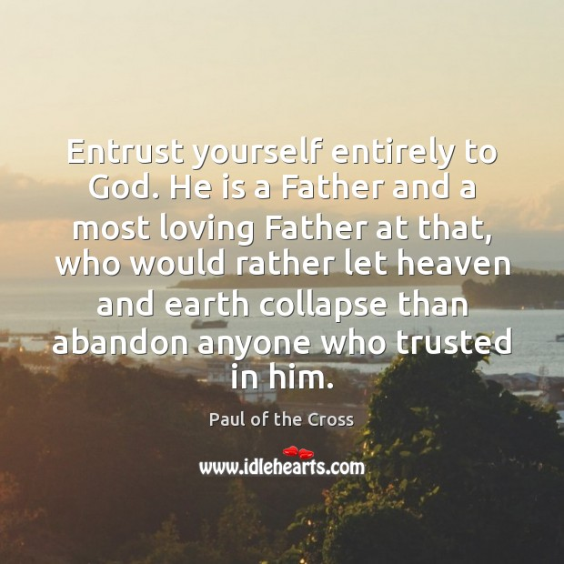 Entrust yourself entirely to God. He is a Father and a most Paul of the Cross Picture Quote