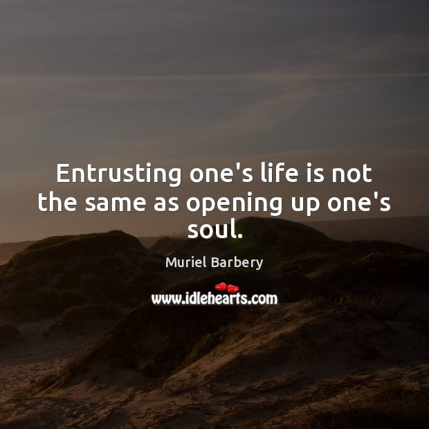 Entrusting one's life is not the same as opening up one's soul. Muriel Barbery Picture Quote