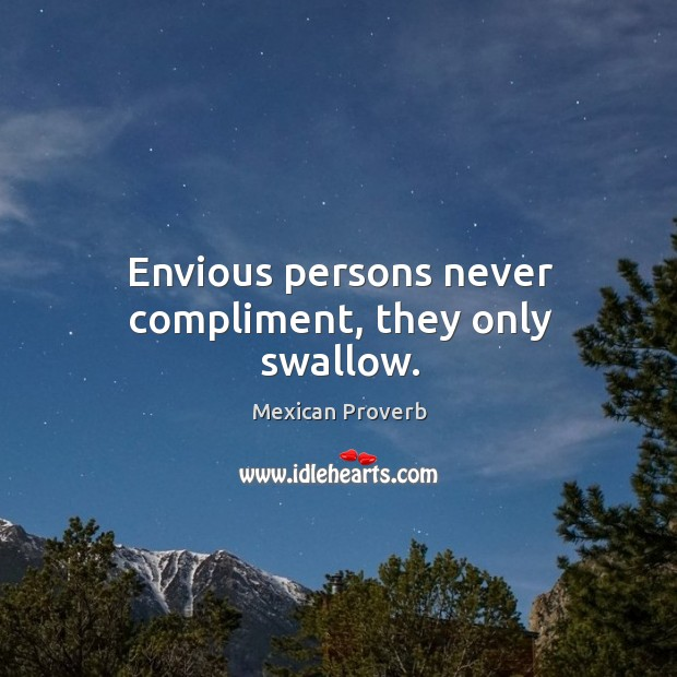 Envious persons never compliment, they only swallow. Mexican Proverbs Image