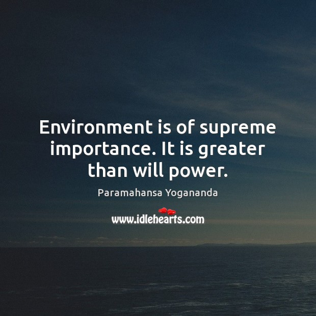 Environment is of supreme importance. It is greater than will power. Paramahansa Yogananda Picture Quote