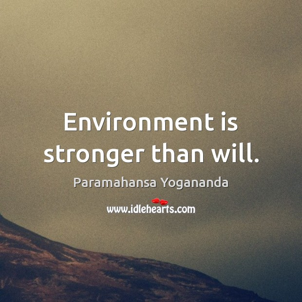 Environment is stronger than will. Paramahansa Yogananda Picture Quote