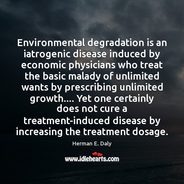 Environmental degradation is an iatrogenic disease induced by economic physicians who treat Herman E. Daly Picture Quote