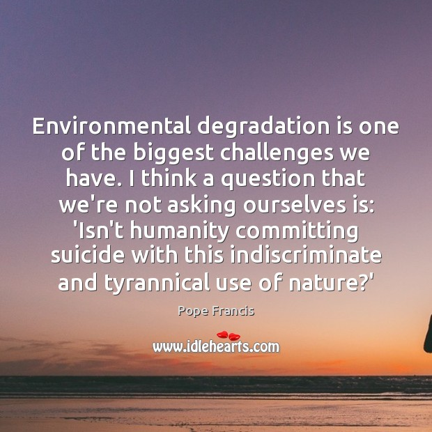 Environmental degradation is one of the biggest challenges we have. I think Image