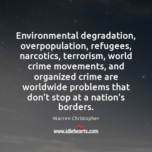 Environmental degradation, overpopulation, refugees, narcotics, terrorism, world crime movements, and organized crime Warren Christopher Picture Quote