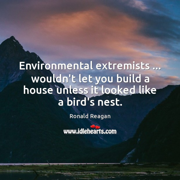 Image, Environmental extremists … wouldn't let you build a house unless it looked like