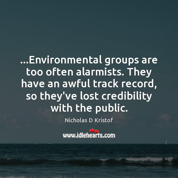 …Environmental groups are too often alarmists. They have an awful track record, Nicholas D Kristof Picture Quote