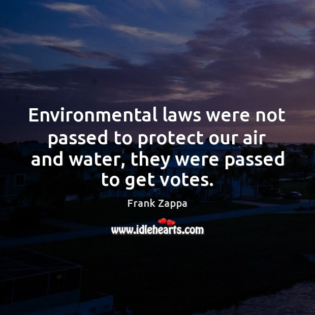 Image, Environmental laws were not passed to protect our air and water, they