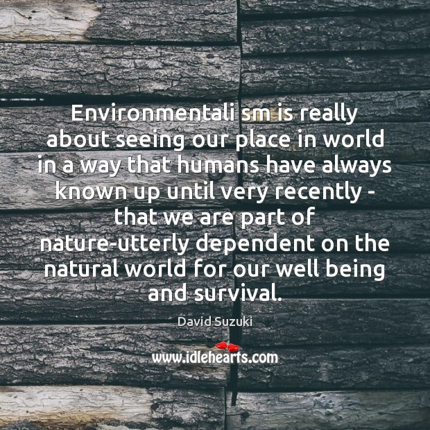 Image, Environmentali sm is really about seeing our place in world in a