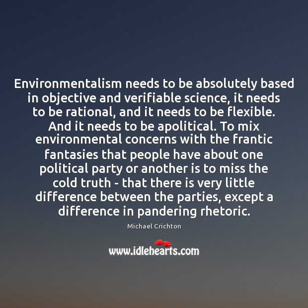 Environmentalism needs to be absolutely based in objective and verifiable science, it Michael Crichton Picture Quote