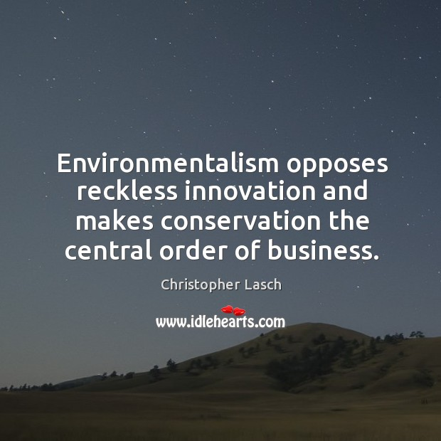 Environmentalism opposes reckless innovation and makes conservation the central order of business. Image