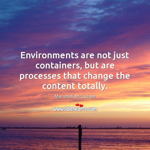 Environments are not just containers, but are processes that change the content totally. Marshall McLuhan Picture Quote