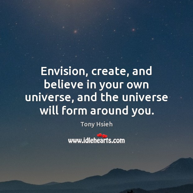 Envision, create, and believe in your own universe, and the universe will form around you. Tony Hsieh Picture Quote