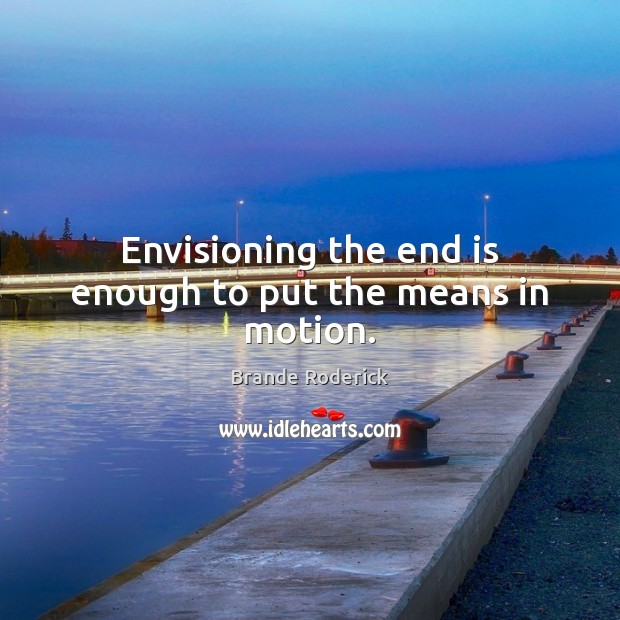Envisioning the end is enough to put the means in motion. Image