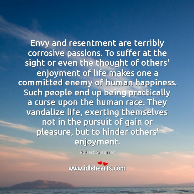 Envy and resentment are terribly corrosive passions. To suffer at the sight Image