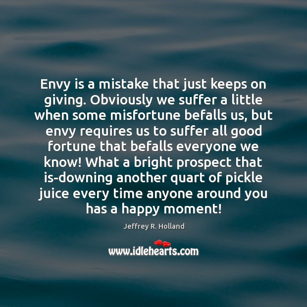 Envy is a mistake that just keeps on giving. Obviously we suffer Envy Quotes Image