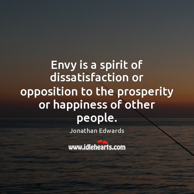Envy is a spirit of dissatisfaction or opposition to the prosperity or Jonathan Edwards Picture Quote