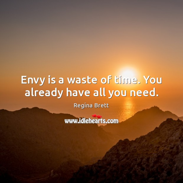 Envy is a waste of time. You already have all you need. Envy Quotes Image