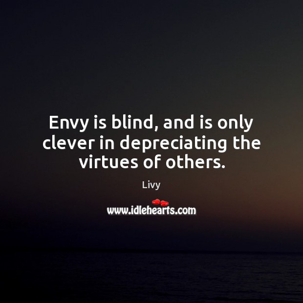 Envy is blind, and is only clever in depreciating the virtues of others. Livy Picture Quote
