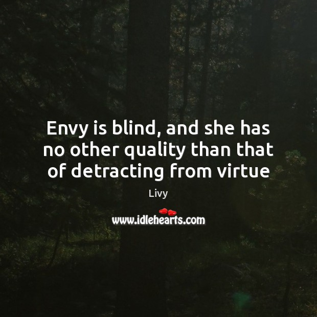 Envy is blind, and she has no other quality than that of detracting from virtue Livy Picture Quote