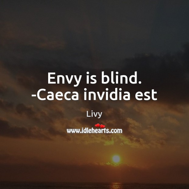 Envy is blind. -Caeca invidia est Livy Picture Quote