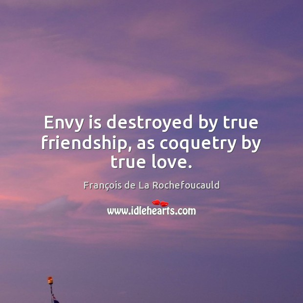 Image, Envy is destroyed by true friendship, as coquetry by true love.