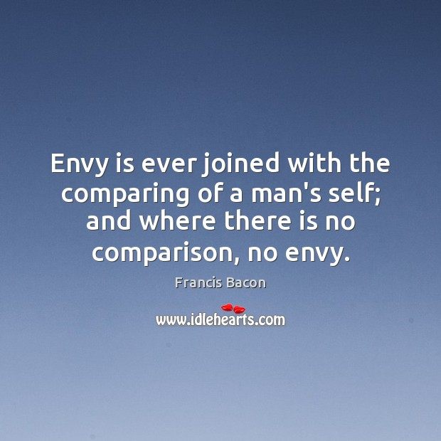 Envy is ever joined with the comparing of a man's self; and Envy Quotes Image