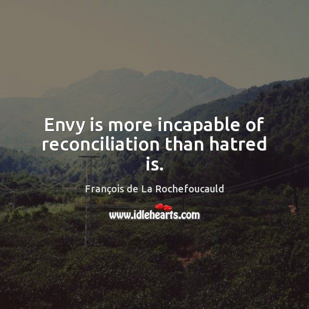 Envy is more incapable of reconciliation than hatred is. Envy Quotes Image