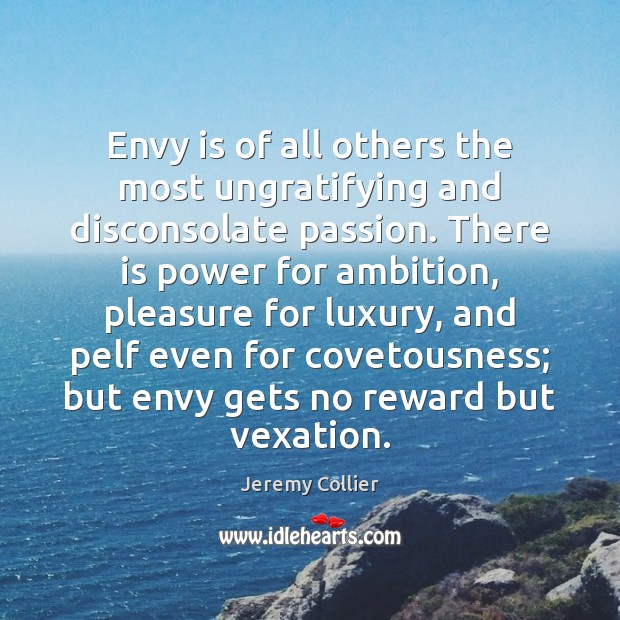 Envy is of all others the most ungratifying and disconsolate passion. There Envy Quotes Image