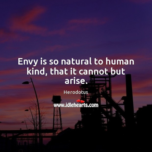 Envy is so natural to human kind, that it cannot but arise. Envy Quotes Image
