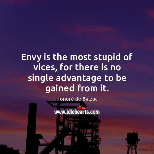Envy is the most stupid of vices, for there is no single advantage to be gained from it. Envy Quotes Image
