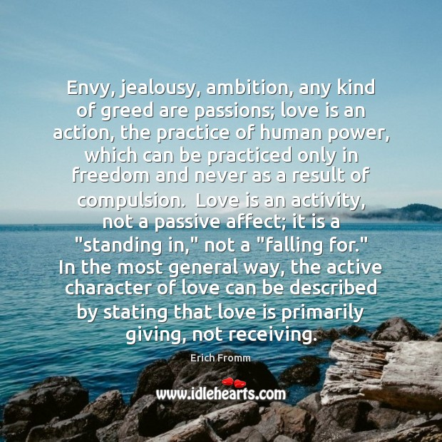 Envy, jealousy, ambition, any kind of greed are passions; love is an Erich Fromm Picture Quote
