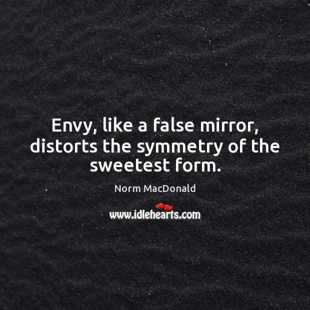 Envy, like a false mirror, distorts the symmetry of the sweetest form. Image