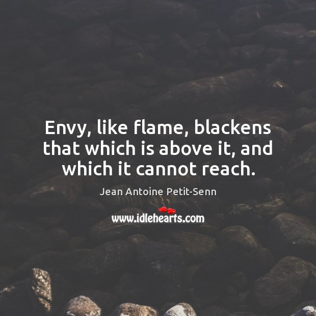 Image, Envy, like flame, blackens that which is above it, and which it cannot reach.