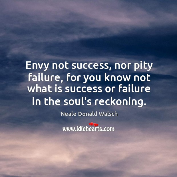 Image, Envy not success, nor pity failure, for you know not what is